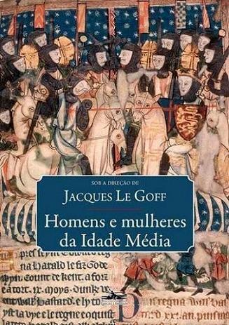 """Jacques Le Goff, """"Homens e mulheres da Idade Média"""""""